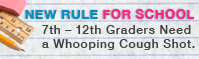 7th through 12th Graders Need a Whooping Cough Shot - http://www.shotsforschool.org